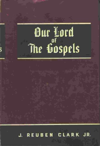 OUR LORD OF THE GOSPELS, J. Reuben, Jr. Clark