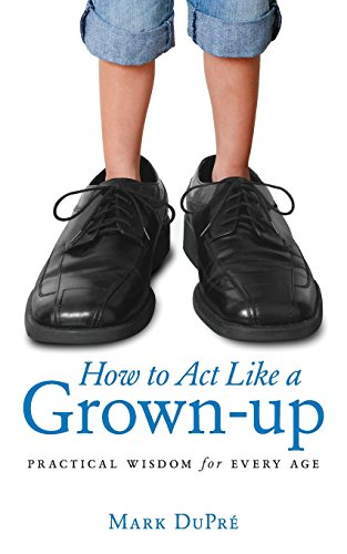 Book: How to Act Like a Grown-up - Practical Wisdom for Every Age by Mark DuPre