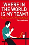 Terence Brake Where in the World is My Team?: Making a Success of Your Virtual Global Workplace