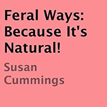 Feral Ways: Because It's Natural! (       UNABRIDGED) by Susan Cummings Narrated by Lauren Swiderski