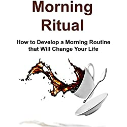 Morning Ritual: How to Develop a Morning Routine that Will Change Your Life: (Morning Ritual, Morning Routine, Meditation for Beginners, Yoga, Running, Praying)
