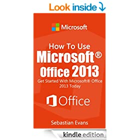 How To Use Microsoft Office 2013: Get Started With Microsoft Office 2013 Today (The Microsoft Office Series)