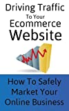 Driving Traffic To Your Ecommerce Site: Safely Market Your Online Business