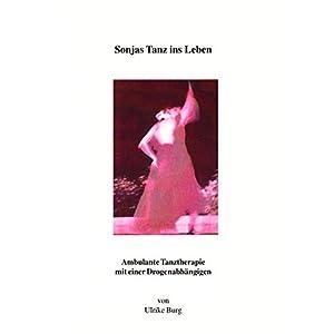 Sonjas Tanz ins Leben: Ambulante Tanztherapie mit einer Drogenabhängigen (Berichte aus der Psychologie)