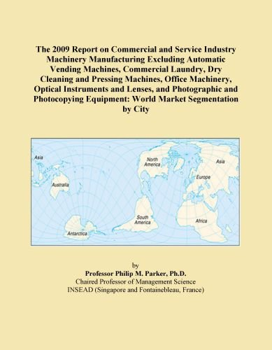The 2009 Report on Commercial and Service Industry Machinery Manufacturing Excluding Automatic Vending Machines, Commercial Laundry, Dry Cleaning and Pressing ... Equipment: World Market Segmentation by City