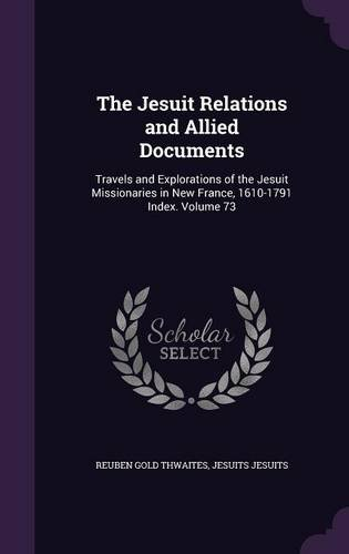 The Jesuit Relations and Allied Documents: Travels and Explorations of the Jesuit Missionaries in New France, 1610-1791 Index. Volume 73
