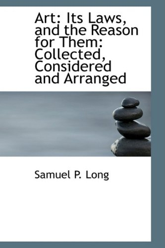 Art: Its Laws, and the Reason for Them: Collected, Considered and Arranged