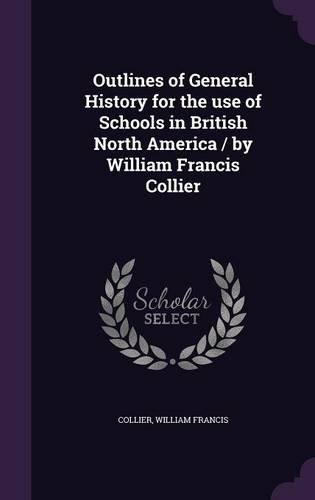 Outlines of General History for the use of Schools in British North America / by William Francis Collier