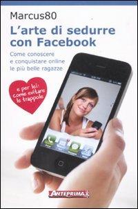 larte-di-sedurre-con-facebook-come-conoscere-e-conquistare-online-le-piu-belle-ragazze
