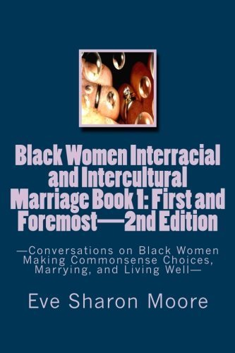 Black Women Interracial and Intercultural Marriage Book 1: First and Foremost 2nd Edition: Conversations on Black Women Making Commonsense Choices, Marrying, and Living Well by Eve Sharon Moore (2012-09-17)