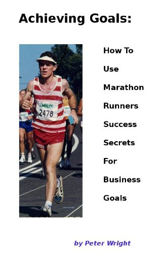Achieving Goals: How to Use Marathon Runners Success Secrets For Business Goals