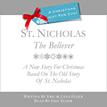 St. Nicholas, The Believer: A New Story for Christmas Based on the Old Story of St. Nicholas (       UNABRIDGED) by Eric Elder, Lana Elder Narrated by Eric Elder