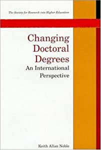 Changing Doctoral Degrees: An International Perspective (Society for Research Into Higher Education) Keith Allan Noble
