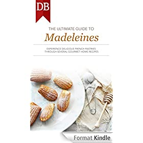 The Ultimate Guide to Madeleines: Experience Delicious French Pastries Through Several Gourmet Home Recipes (English Edition)