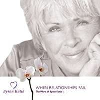 When Relationships Fail (       UNABRIDGED) by Byron Katie Mitchell Narrated by Byron Katie Mitchell