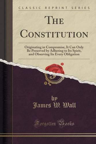 The Constitution: Originating in Compromise, It Can Only Be Preserved by Adhering to Its Spirit, and Observing Its Every Obligation (Classic Reprint) PDF