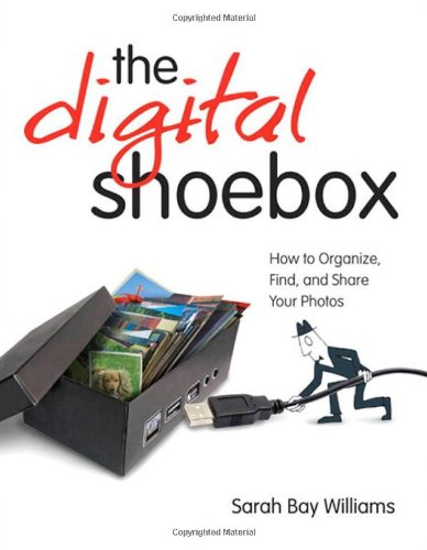 Digital Shoebox: How to Organize, Find, and Share Your...