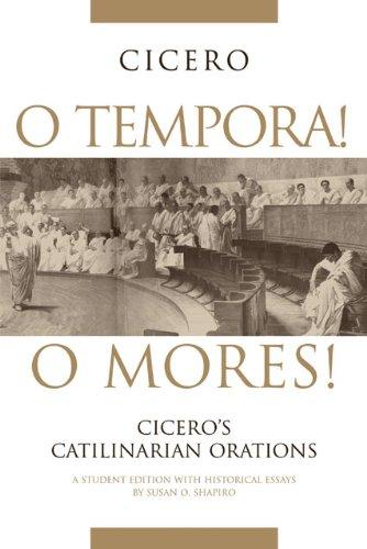 O Tempora! O Mores!: Cicero's Catilinarian Orations, A...