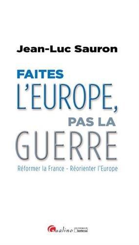 Faites l'Europe, pas la guerre : Réformer la France - Réorienter l'Europe