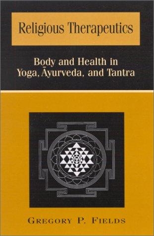 Religious Therapeutics: Body and Health in Yoga, Ayurveda, and Tantra (Suny Series, Religious Studies)
