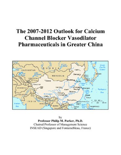 The 2007-2012 Outlook For Calcium Channel Blocker Vasodilator Pharmaceuticals In Greater China