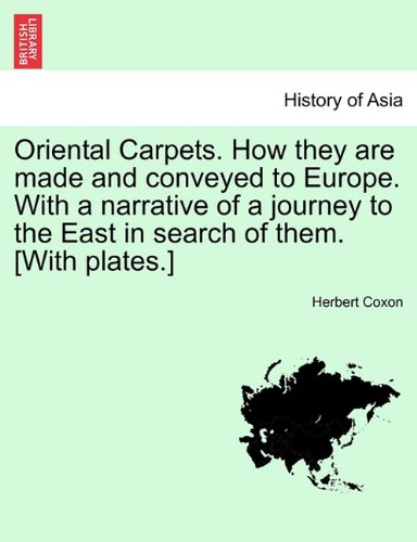 Oriental Carpets. How they are made and conveyed to Europe. With a narrative of a journey to the East in search of them. [With plates.]