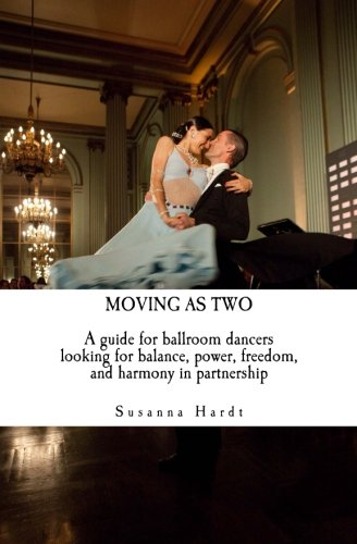 Moving As Two: A Guide For Ballroom Dancers Looking for Balance, Power, Freedom, and Harmony in Partnership