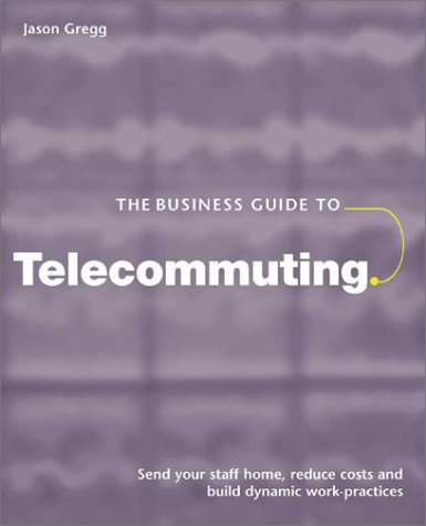 The Business Guide to Telecommuting: Send Your Staff Home, Reduce Costs and Build Dynamic Work Practices