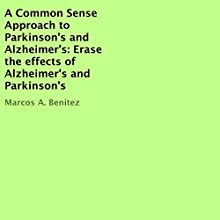 A Common Sense Approach to Parkinson's and Alzheimer's: Erase the Effects of Alzheimer's and Parkinson's Audiobook by Marcos A. Benitez Narrated by Jason Zenobia