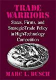 Trade warriors:states- firms- and strategic-trade policy in high-technology competition
