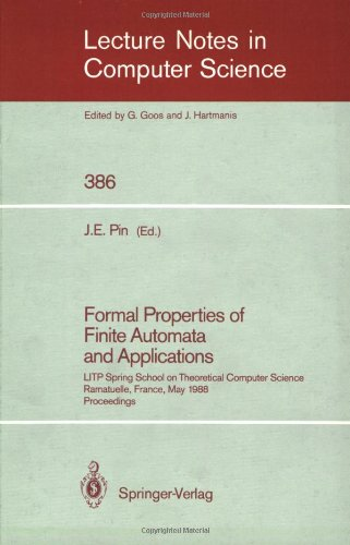 Formal Properties of Finite Automata and Applications: LITP Spring School on Theoretical Computer Science, Ramatuelle, France, May 23-27, 1988. Proceedings (Lecture Notes in Computer Science)