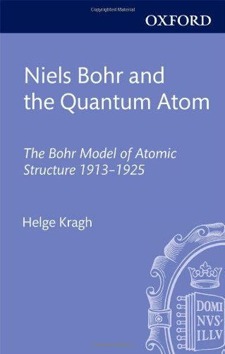 Niels Bohr and the Quantum Atom: The Bohr Model of Atomic Structure 1913-1925, by Helge Kragh