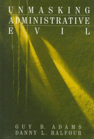 Unmasking Administrative Evil (Rethinking Public Administration)