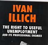 The Right to Useful Unemployment: And Its Professional Enemies (0714526630) by Illich, Ivan