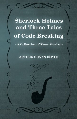 Sherlock Holmes and Three Tales of Code Breaking (A Collection of Short Stories)