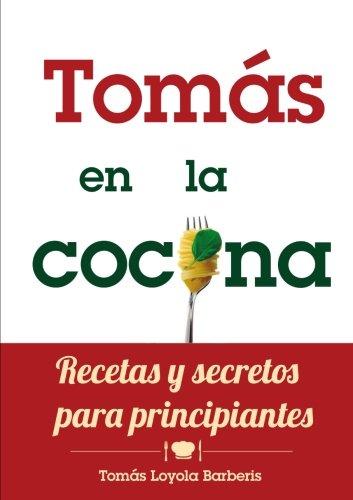 Tomas En La Cocina. Recetas y Secretos Para Principiantes