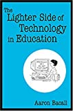 The Lighter Side of Technology in Education (0761938036) by Aaron Bacall