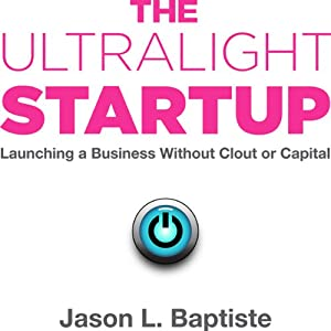 The Ultralight Startup: Launching a Business Without Clout or Capital | [Jason Baptiste]