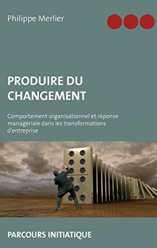 Produire du changement: Comportement organisationnel et réponse managériale dans les transformations d'entreprise