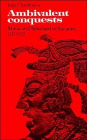 Ambivalent Conquests: Maya and Spaniard in Yucatan, 1517-1570 (Cambridge Latin American Studies), Inga Clendinnen