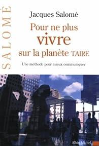 Pour ne plus vivre sur la planète Taire : Une méthode pour mieux communiquer par Jacques Salomé