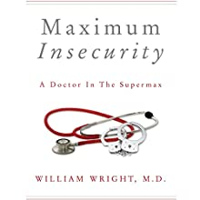 Maximum Insecurity: A Doctor in the Supermax (       UNABRIDGED) by William Wright, M.D. Narrated by Eric Martin