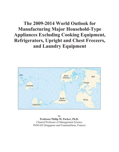 The 2009-2014 World Outlook for Manufacturing Major Household-Type Appliances Excluding Cooking Equipment, Refrigerators, Upright and Chest Freezers, and Laundry Equipment