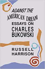 against the american dream essays on charles bukowski 1 quote from against the american dream: essays on charles bukowski: 'thus we come to the problem of determining what the poem is 'about' charles altier.