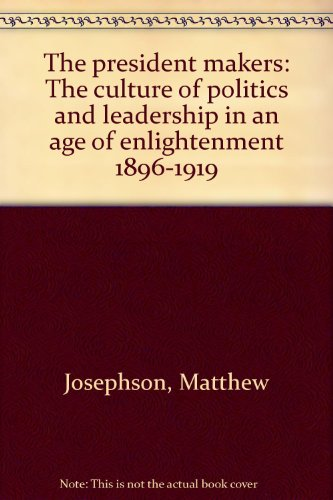 The president makers: The culture of politics and leadership in an age of enlightenment, 1896-1919 (A Capricorn book)