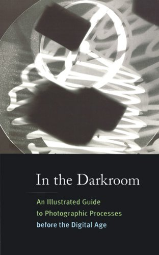 In the Darkroom: An Illustrated Guide to Photographic Processes before the Digital Age