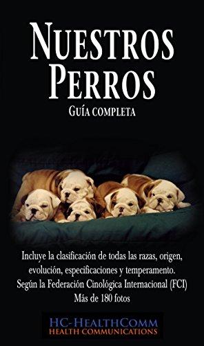 Nuestros Perros, Guía completa: Incluye la clasificación de todas las razas, origen, evolución, especificaciones y temperamento. Según la Federación Cinológica Internacional (FCI)  Más de 180 fotos