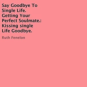 Say Goodbye to Single Life. Getting Your Perfect Soulmate: Kissing Single Life Goodbye Audiobook