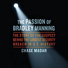 The Passion of Bradley Manning: The Story of the Suspect Behind the Largest Security Breach in US History (       UNABRIDGED) by Chase Madar Narrated by Peter Johnson