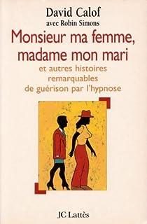 Monsieur ma femme, madame mon mari et autres histoires de guérison d'après les carnets d'un hypnothérapeute, Calof, David L.